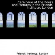 Catalogue of the Books and Pictures in the Friends' Institute, London by Friends' Institute London
