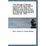 The Chicago Common Council and the Fugitive Slave Law of 1850. an Address Read Before the Chicago Hi by Mann Charles W (Charles Wesley)