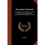 The Ladies' Work-Book: Containing Clear and Practical Instructions in Plain and Fancy Needlework, Embroidery, Knitting, Netting and Crochet