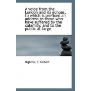 A Voice from the London and Its Echoes, to Which Is Prefixed an Address to Those Who Have Suffered B by Highton E Gilbert