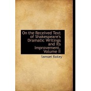 On the Received Text of Shakespeare's Dramatic Writings and Its Improvement, Volume II by Samuel Bailey