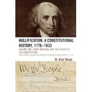 Nullification: A Constitutional History, 1776-1833: James Madison, Not the Father of the Constitution Volume 1 by W. Kirk Wood