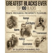 Greatest Blacks Ever: Top 100 Blacks Who Changed the World for Peace. Progress. Prosperity. Pleasure.