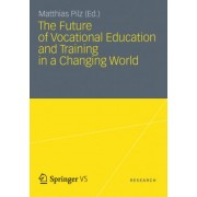 The Future of Vocational Education and Training in a Changing World 2012 by Matthias Pilz