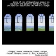 Some of the Philosophical Essays on Socialism and Science, Religion, Ethics, Critique-Of-Reason and by Dietzgen Joseph