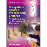Occupation Centred Practice with Children - a Practical Guide for Occupational Therapists by Sylvia Rodger