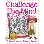 Challenge the Mind Kids Activity Book by Bobo's Children Activity Books