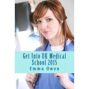 Get Into UK Medical School 2015 by Emma Owen