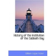 History of the Institution of the Sabbath Day by William Logan Fisher