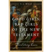Good Girls, Bad Girls of the New Testament by T. J. Wray