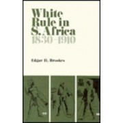 White Rule in South Africa 1830-1910 by Edgar H. Brookes