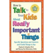 How to Talk to Your Kids About Really Important Things by Charles E. Schaefer