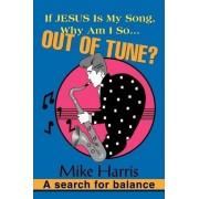 If Jesus Is My Song, Why Am I So... Out of Tune? by Mike Harris