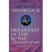 Breakfast in the Ruins and Other Stories: The Best Short Fiction of Michael Moorcock Volume 3 by Michael Moorcock