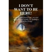 I Don't Want to be Here - Coping with Depression, Suicidal Thoughts and Apathy, by Finding a Reason for Living! by The Abbotts