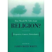 How Should We Talk About Religion? by James Boyd White