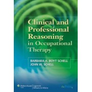 Clinical and Professional Reasoning in Occupational Therapy by Barbara A. Boyt Schell