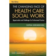 The Changing Face of Health Care Social Work by Sophia F. Dziegielewski