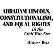 Abraham Lincoln, Constitutionalism, and Equal Rights in the Civil War Era by Herman Belz