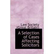 A Selection of Cases Affecting Solicitors by Law Society (Great Britain)
