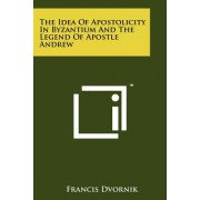 The Idea of Apostolicity in Byzantium and the Legend of Apostle Andrew