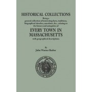 Historical Collections, Being a General Collection of Interesting Facts, Traditions, Biographical Sketches, Anecdotes, &Tc., Relating to the History and Antiquities of Every Town in Massachusetts, with Geographical Descriptions by John Warner Barber
