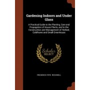 Gardening Indoors and Under Glass: A Practical Guide to the Planting, Care and Propagation of House Plants, and to the Construction and Management of
