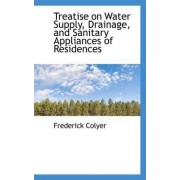 Treatise on Water Supply, Drainage, and Sanitary Appliances of Residences by Frederick Colyer