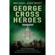 George Cross Heroes by Michael A. Ashcroft