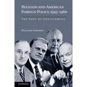 Religion and American Foreign Policy, 1945-1960 by William Inboden
