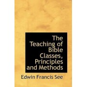 The Teaching of Bible Classes, Principles and Methods by Edwin Francis See