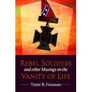 Rebel Soldiers and Other Musings on the Vanity of Life by Terry Freeman