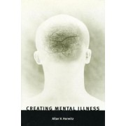 Creating Mental Illness by Allan V. Horwitz