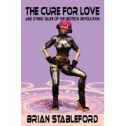 The Cure for Love and Other Tales of the Biotech Revolution by Brian Stableford