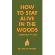 How to Stay Alive in the Woods: A Complete Guide to Food, Shelter and Self-Preservation Anywhere, Hardcover