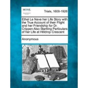 Ethel Le Neve Her Life Story with the True Account of Their Flight and Her Friendship for Dr. Crippen Also Startling Particulars of Her Life at Hilldrop Crescent by Anonymous