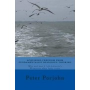 Acquiring Freedom from Fundamentalist Religious Thinking by Peter Porjohn
