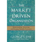 The Market Driven Organization by George S. Day