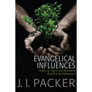 Evangelical Influences: Profiles of Key Figure and Movements Rooted in the Reformation by J. I. Packer