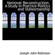 National Reconstruction. a Study in Practice Politics and Statesmanship by Joseph John Robinson