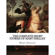 The Complete Short Stories of Mary Shelley by Mary Shelley