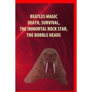 Beatles Magic, Death, Survival, the Immortal Rock Star, Bobble Heads: And in the End