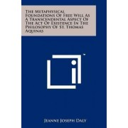 The Metaphysical Foundations of Free Will as a Transcendental Aspect of the Act of Existence in the Philosophy of St. Thomas Aquinas by Jeanne Joseph Daly