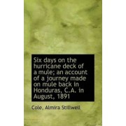 Six Days on the Hurricane Deck of a Mule; An Account of a Journey Made on Mule Back in Honduras, C.a by Cole Almira Stillwell