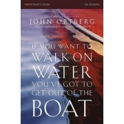 If You Want to Walk on Water, You've Got to Get Out of the Boat Participant's Guide by John Ortberg