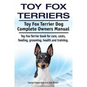 Toy Fox Terriers. Toy Fox Terrier Dog Complete Owners Manual. Toy Fox Terrier Book for Care, Costs, Feeding, Grooming, Health and Training. by George Hoppendale