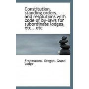 Constitution, Standing Orders, and Resolutions with Code of By-Laws for Subordinate Lodges, Etc., Et by Freemasons Oregon Grand Lodge