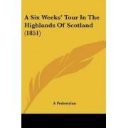 A Six Weeks' Tour in the Highlands of Scotland (1851) by Pedestrian A Pedestrian