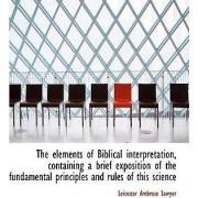 The Elements of Biblical Interpretation, Containing a Brief Exposition of the Fundamental Principles by Leicester Ambrose Sawyer
