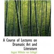 A Course of Lectures on Dramatic Art and Literature by August Wilhelm von Schlegel